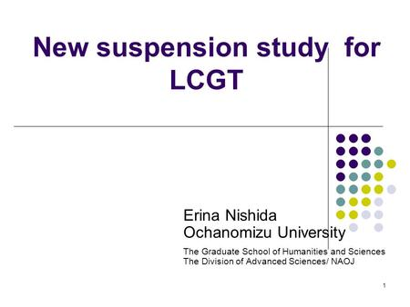 1 New suspension study for LCGT Erina Nishida Ochanomizu University The Graduate School of Humanities and Sciences The Division of Advanced Sciences/ NAOJ.