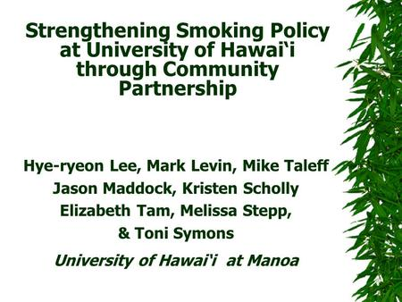 Strengthening Smoking Policy at University of Hawai'i through Community Partnership Hye-ryeon Lee, Mark Levin, Mike Taleff Jason Maddock, Kristen Scholly.