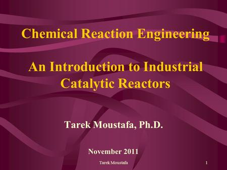 Tarek Moustafa1 Chemical Reaction Engineering An Introduction to Industrial Catalytic Reactors Tarek Moustafa, Ph.D. November 2011.