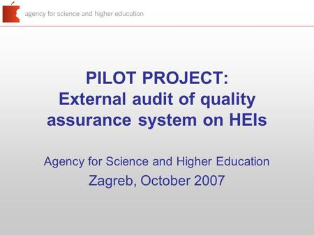 PILOT PROJECT: External audit of quality assurance system on HEIs Agency for Science and Higher Education Zagreb, October 2007.