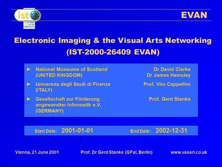 Www.vasari.co.ukVienna, 21 June 2001Prof. Dr Gerd Stanke(GFaI, Berlin) EVAN Electronic Imaging & the Visual Arts Networking (IST-2000-26409 EVAN) Start.