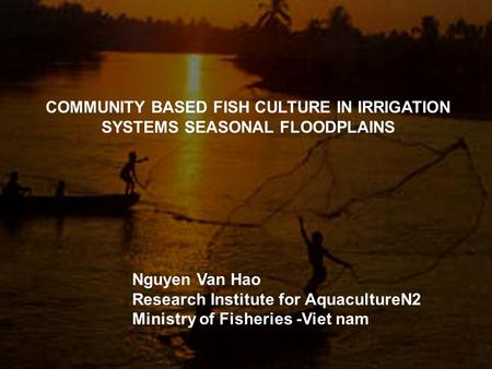 COMMUNITY BASED FISH CULTURE IN IRRIGATION SYSTEMS SEASONAL FLOODPLAINS Nguyen Van Hao Research Institute for AquacultureN2 Ministry of Fisheries -Viet.