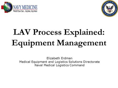 LAV Process Explained: Equipment Management Elizabeth Erdman Medical Equipment and Logistics Solutions Directorate Naval Medical Logistics Command.