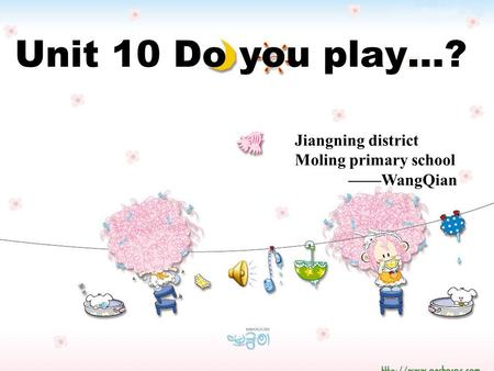 Unit 10 Do you play…? Jiangning district Moling primary school ——WangQian.