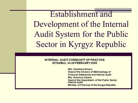 Establishment and Development of the Internal Audit System for the Public Sector in Kyrgyz Republic INTERNAL AUDIT COMMUNITY OF PRACTICE ISTANBUL 24-28.