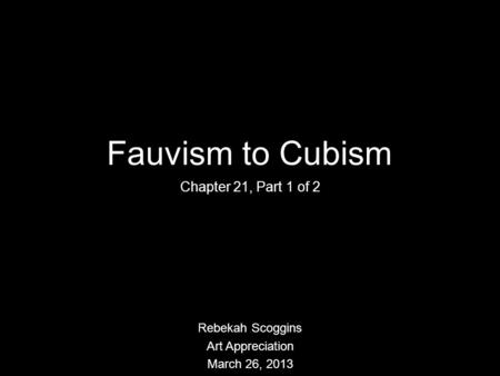 Fauvism to Cubism Chapter 21, Part 1 of 2 Rebekah Scoggins Art Appreciation March 26, 2013.