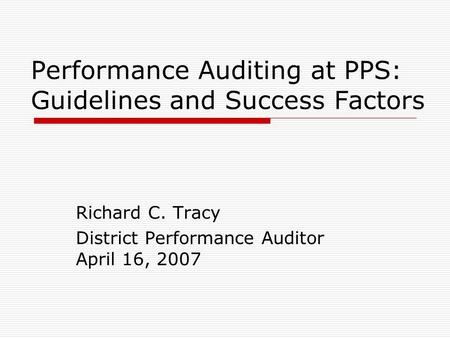 Performance Auditing at PPS: Guidelines and Success Factors Richard C. Tracy District Performance Auditor April 16, 2007.