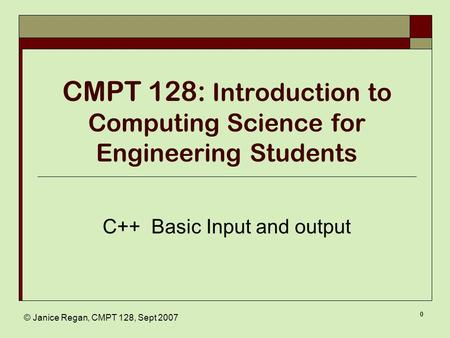 © Janice Regan, CMPT 128, Sept 2007 0 CMPT 128: Introduction to Computing Science for Engineering Students C++ Basic Input and output.