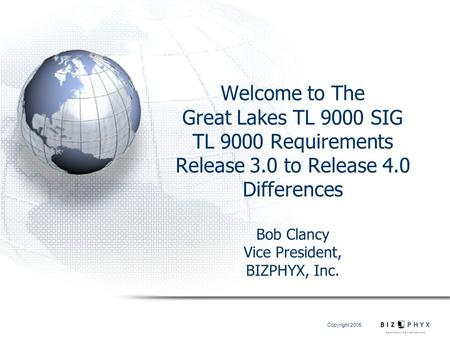 Copyright 2005 Welcome to The Great Lakes TL 9000 SIG TL 9000 Requirements Release 3.0 to Release 4.0 Differences Bob Clancy Vice President, BIZPHYX,