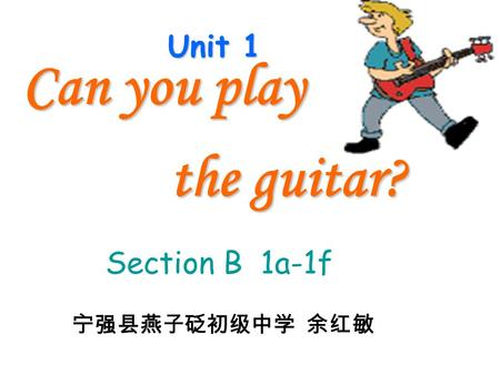 Unit 1 Can you play the guitar? the guitar? Section B 1a-1f 宁强县燕子砭初级中学 余红敏.