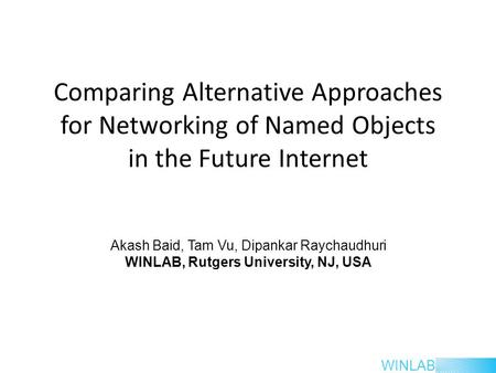 WINLAB Comparing Alternative Approaches for Networking of Named Objects in the Future Internet Akash Baid, Tam Vu, Dipankar Raychaudhuri WINLAB, Rutgers.