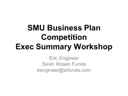 SMU Business Plan Competition Exec Summary Workshop Eric Engineer Sevin Rosen Funds