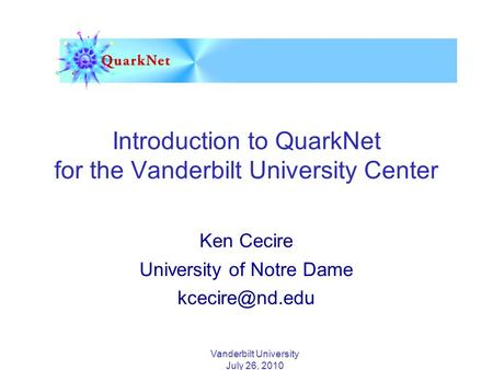 Vanderbilt University July 26, 2010 Introduction to QuarkNet for the Vanderbilt University Center Ken Cecire University of Notre Dame