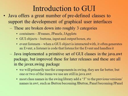 Introduction to GUI Java offers a great number of pre-defined classes to support the development of graphical user interfaces –These are broken down into.