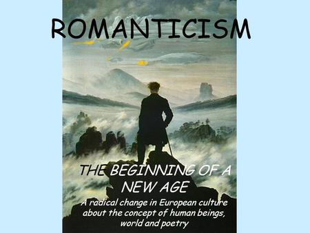 ROMANTICISM THE BEGINNING OF A NEW AGE A radical change in European culture about the concept of human beings, world and poetry.