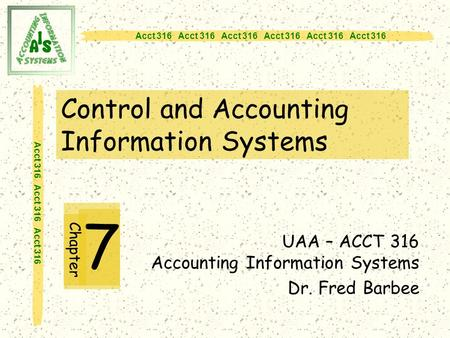 Acct 316 Acct 316 Acct 316 Control and Accounting Information Systems 7 UAA – ACCT 316 Accounting Information Systems Dr. Fred Barbee Chapter.
