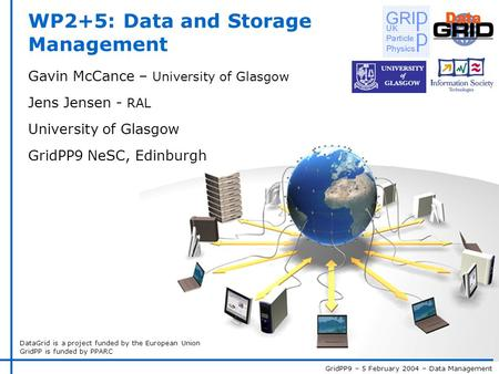 GridPP9 – 5 February 2004 – Data Management DataGrid is a project funded by the European Union GridPP is funded by PPARC WP2+5: Data and Storage Management.