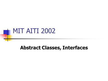 MIT AITI 2002 Abstract Classes, Interfaces. Abstract Classes What is an abstract class? An abstract class is a class in which one or more methods is declared,