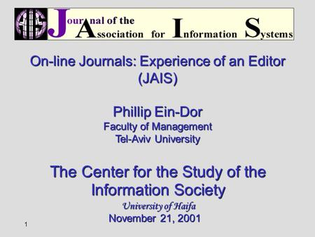 1 On-line Journals: Experience of an Editor (JAIS) Phillip Ein-Dor Faculty of Management Tel-Aviv University The Center for the Study of the Information.