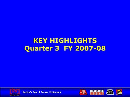 India's No. 1 News Network KEY HIGHLIGHTS Quarter 3 FY 2007-08.