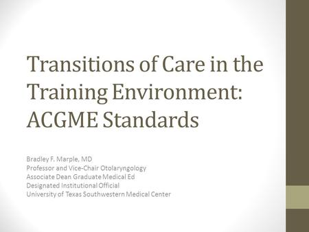 Transitions of Care in the Training Environment: ACGME Standards Bradley F. Marple, MD Professor and Vice-Chair Otolaryngology Associate Dean Graduate.