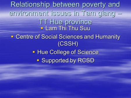 Relationship between poverty and environment issues in Tam giang – TT Hue province  Lam Thi Thu Suu  Centre of Social Sciences and Humanity (CSSH) 