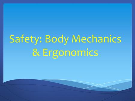 Safety: Body Mechanics & Ergonomics. Using Body Mechanics Muscles work best when used correctly Correct use of muscles makes lifting, pulling, and pushing.