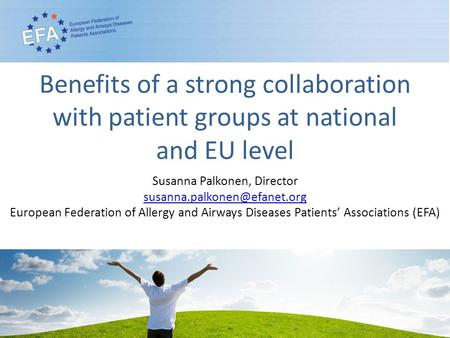 Benefits of a strong collaboration with patient groups at national and EU level Susanna Palkonen, Director European Federation.
