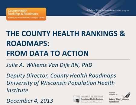 THE COUNTY HEALTH RANKINGS & ROADMAPS: FROM DATA TO ACTION Julie A. Willems Van Dijk RN, PhD Deputy Director, County Health Roadmaps University of Wisconsin.