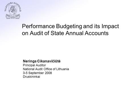 Performance Budgeting and its Impact on Audit of State Annual Accounts Neringa Cikanavičiūtė Principal Auditor National Audit Office of Lithuania 3-5 September.