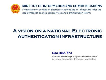 Dao Dinh Kha National Centre of Digital Signature Authentication - Agency of Information Technology Application A vision on a national Electronic Authentication.