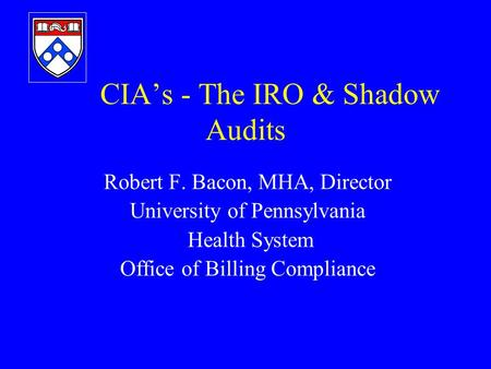 CIA's - The IRO & Shadow Audits Robert F. Bacon, MHA, Director University of Pennsylvania Health System Office of Billing Compliance.