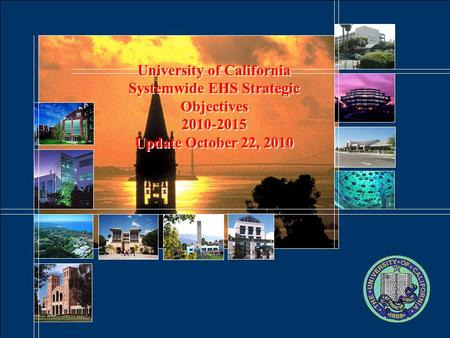 University of California Systemwide EHS Strategic Objectives 2010-2015 Update October 22, 2010.