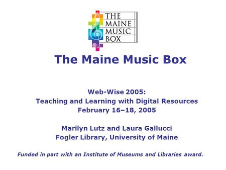 The Maine Music Box Web-Wise 2005: Teaching and Learning with Digital Resources February 16–18, 2005 Marilyn Lutz and Laura Gallucci Fogler Library, University.