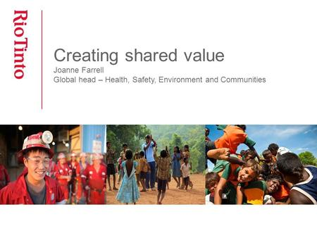 Creating shared value Joanne Farrell Global head – Health, Safety, Environment and Communities.
