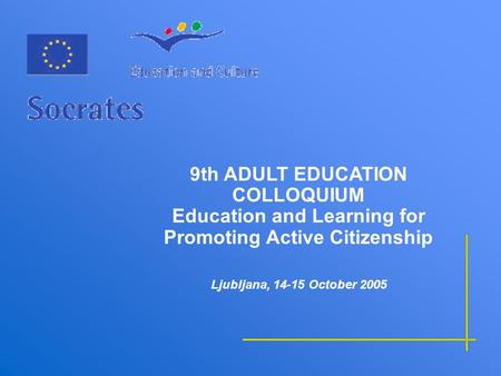 9th ADULT EDUCATION COLLOQUIUM Education and Learning for Promoting Active Citizenship Ljubljana, 14-15 October 2005.
