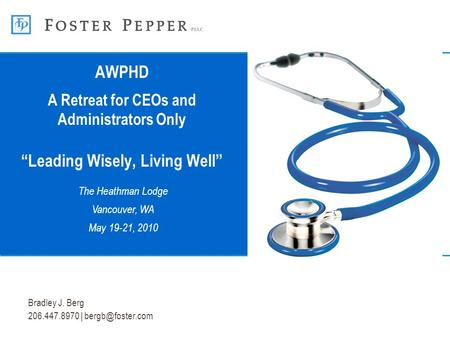 "Bradley J. Berg 206.447.8970 | AWPHD A Retreat for CEOs and Administrators Only ""Leading Wisely, Living Well"" The Heathman Lodge Vancouver,"