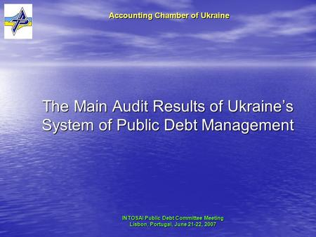 The Main Audit Results of Ukraine's System of Public Debt Management Accounting Chamber of Ukraine INTOSAI Public Debt Committee Meeting Lisbon, Portugal,