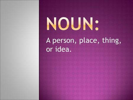 A person, place, thing, or idea.. The 8 Parts of Speech  A dictionary lists thousands of words.  They all can be divided into eight groups called the.