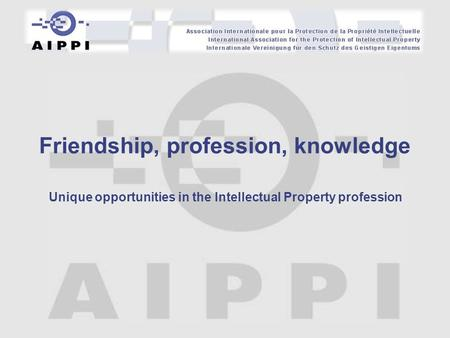 Unique opportunities in the Intellectual Property profession Friendship, profession, knowledge.