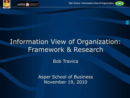 Bob Travica / Information View of Organization Information View of Organization: Framework & Research Bob Travica Asper School of Business November 19,