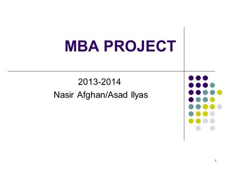 1 MBA PROJECT 2013-2014 Nasir Afghan/Asad Ilyas. 2 Objective To enable MBA students to execute a client focused challenging assignment and to enhance.
