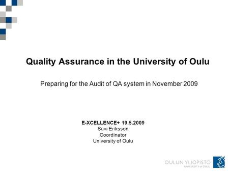 Quality Assurance in the University of Oulu Preparing for the Audit of QA system in November 2009 E-XCELLENCE+ 19.5.2009 Suvi Eriksson Coordinator University.