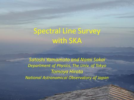Spectral Line Survey with SKA Satoshi Yamamoto and Nami Sakai Department of Physics, The Univ. of Tokyo Tomoya Hirota National Astronomical Observatory.