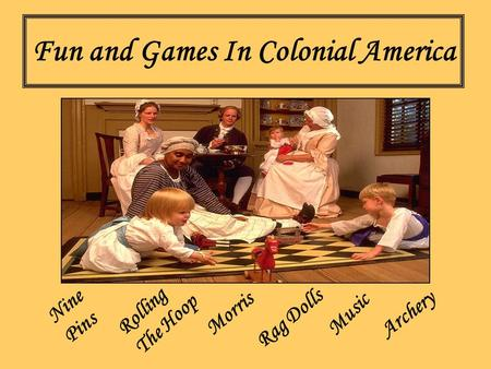 Fun and Games In Colonial America Nine Pins Morris Rolling The Hoop Archery Rag Dolls Music.