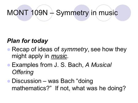 MONT 109N – Symmetry in music Plan for today music Recap of ideas of symmetry, see how they might apply in music. Examples from J. S. Bach, A Musical Offering.