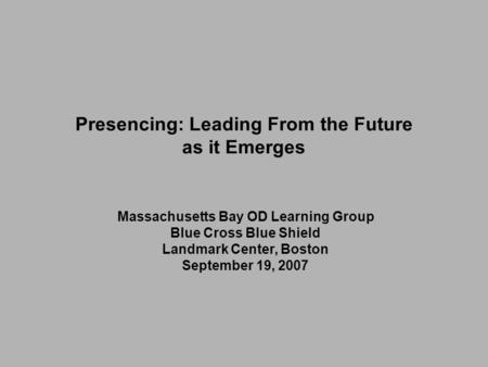 Massachusetts Bay OD Learning Group Blue Cross Blue Shield Landmark Center, Boston September 19, 2007 Presencing: Leading From the Future as it Emerges.