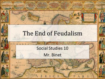 The End of Feudalism Social Studies 10 Mr. Binet.