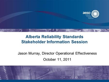 Alberta Reliability Standards Stakeholder Information Session Jason Murray, Director Operational Effectiveness October 11, 2011.