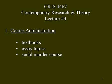 1 CRJS 4467 Contemporary Research & Theory Lecture #4 1.Course Administration textbookstextbooks essay topicsessay topics serial murder courseserial murder.